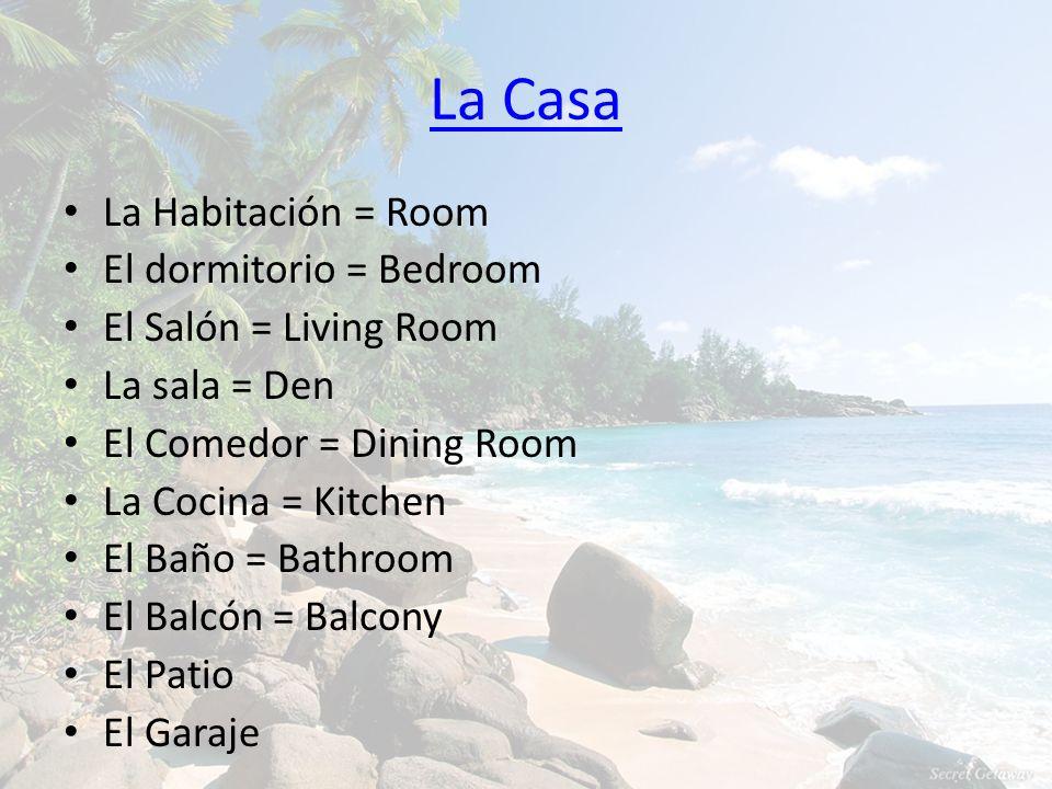 La Casa La Habitación = Room El dormitorio = Bedroom El Salón = Living Room La sala = Den El Comedor = Dining Room La Cocina = Kitchen El Baño = Bathr