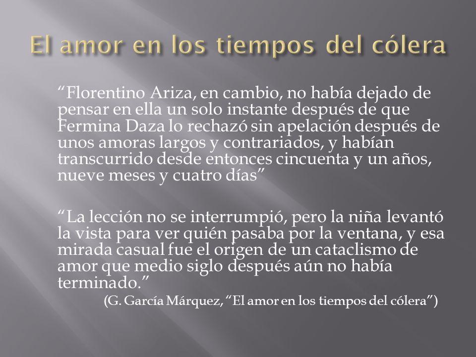 Florentino Ariza, en cambio, no había dejado de pensar en ella un solo instante después de que Fermina Daza lo rechazó sin apelación después de unos a