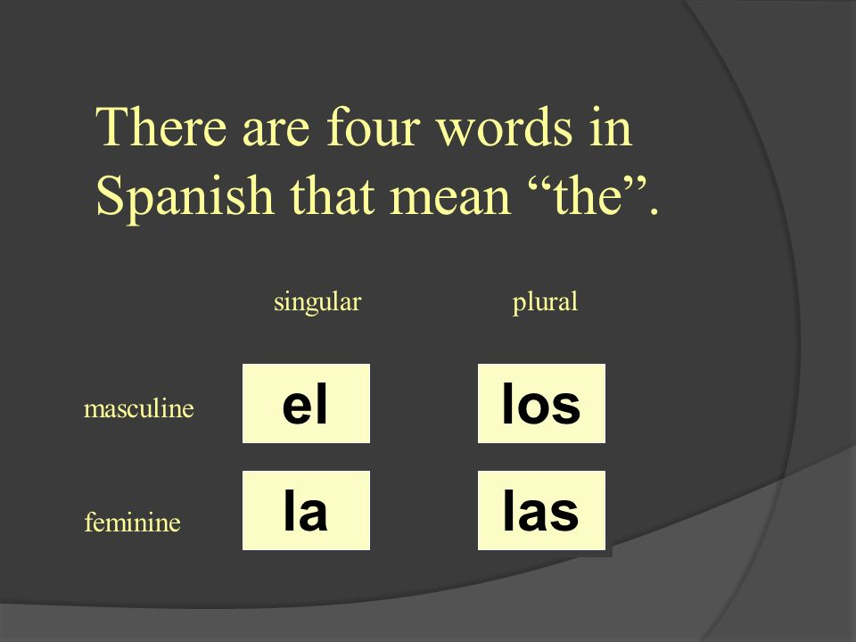 There are four words in Spanish that mean the. singularplural masculine feminine el la los las