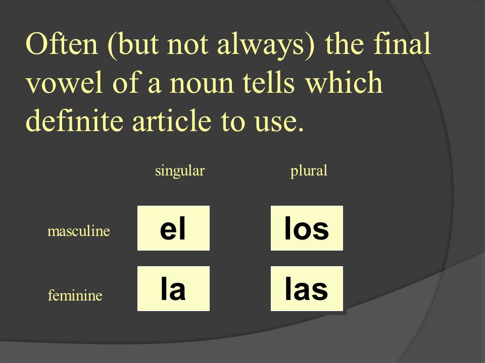 Often (but not always) the final vowel of a noun tells which definite article to use. singularplural masculine feminine el la los las