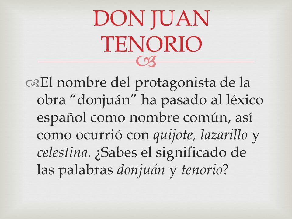 El nombre del protagonista de la obra donjuán ha pasado al léxico español como nombre común, así como ocurrió con quijote, lazarillo y celestina. ¿Sab