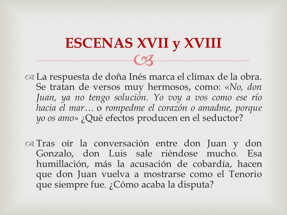 La respuesta de doña Inés marca el clímax de la obra. Se tratan de versos muy hermosos, como: « No, don Juan, ya no tengo solución. Yo voy a vos como