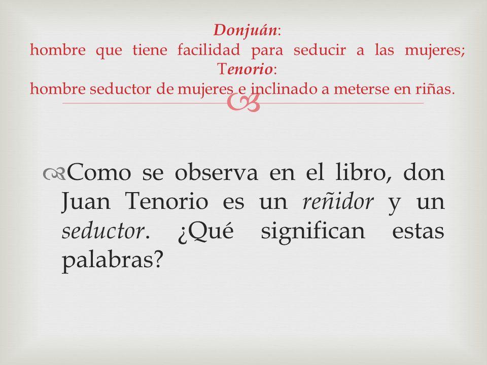 Como se observa en el libro, don Juan Tenorio es un reñidor y un seductor. ¿Qué significan estas palabras? Donjuán : hombre que tiene facilidad para s
