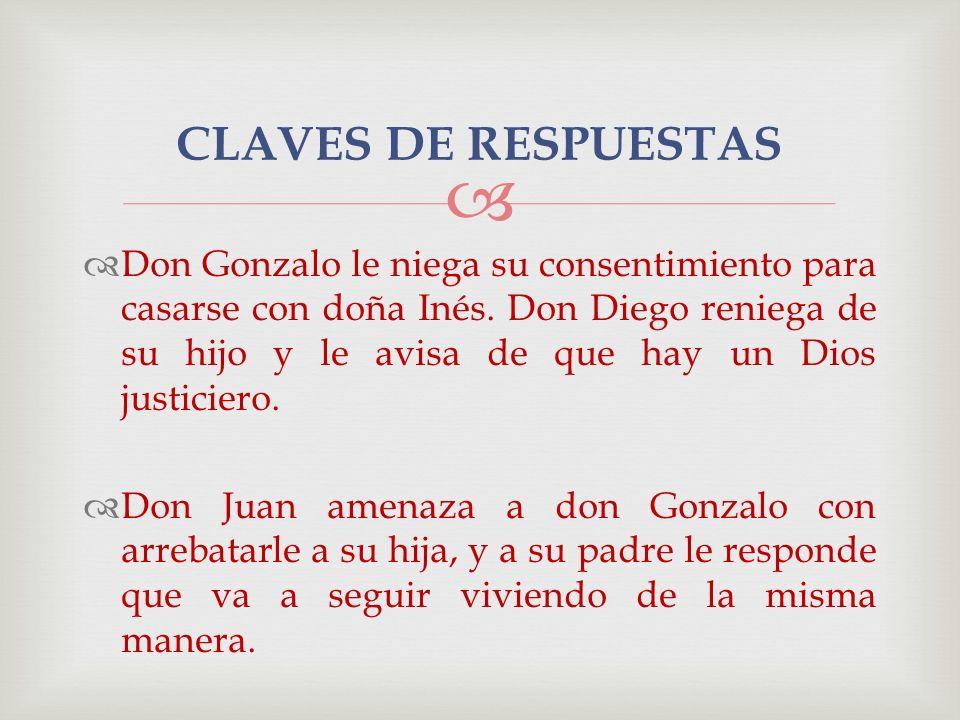 Don Gonzalo le niega su consentimiento para casarse con doña Inés. Don Diego reniega de su hijo y le avisa de que hay un Dios justiciero. Don Juan ame