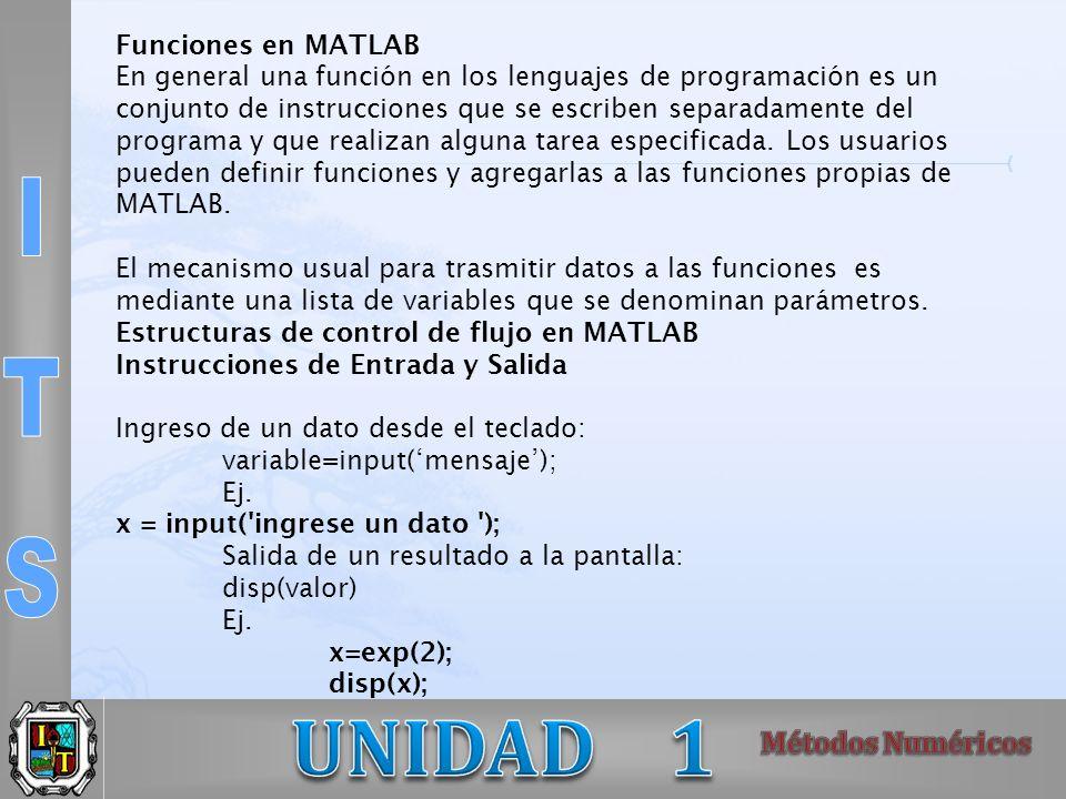 Funciones en MATLAB En general una función en los lenguajes de programación es un conjunto de instrucciones que se escriben separadamente del programa