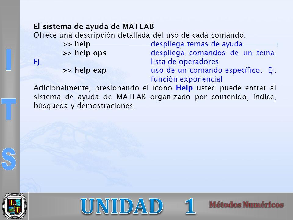 El sistema de ayuda de MATLAB Ofrece una descripción detallada del uso de cada comando. >> helpdespliega temas de ayuda >> help opsdespliega comandos