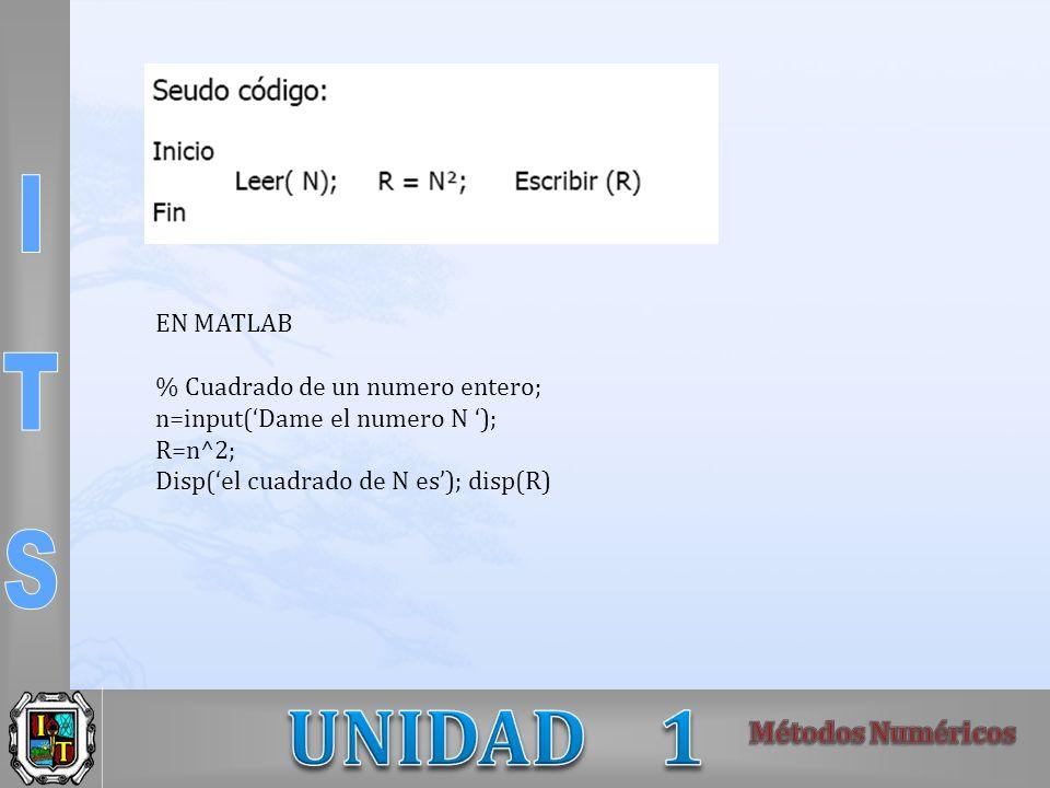 EN MATLAB % Cuadrado de un numero entero; n=input(Dame el numero N ); R=n^2; Disp(el cuadrado de N es); disp(R)