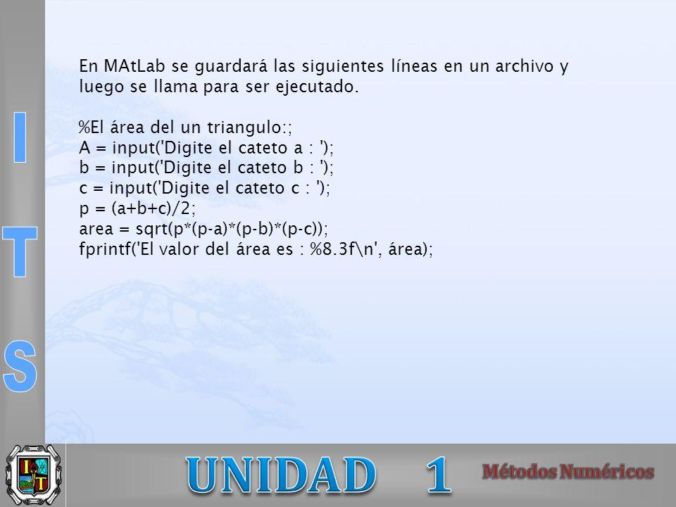 En MAtLab se guardará las siguientes líneas en un archivo y luego se llama para ser ejecutado. %El área del un triangulo:; A = input('Digite el cateto
