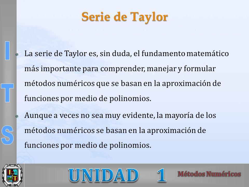 Serie de Taylor La serie de Taylor es, sin duda, el fundamento matemático más importante para comprender, manejar y formular métodos numéricos que se