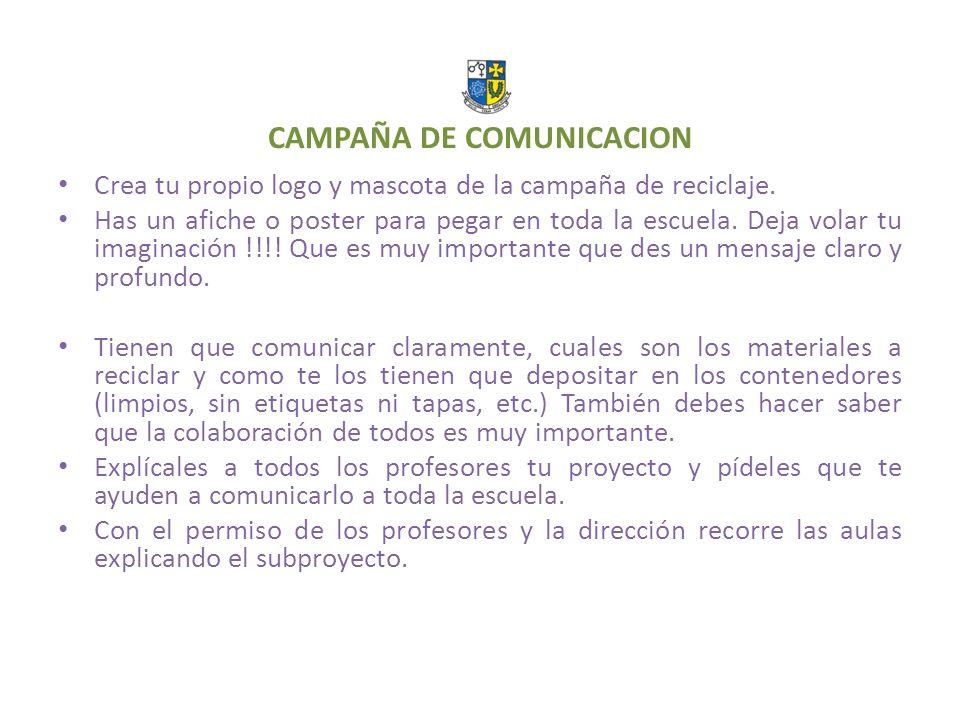 CAMPAÑA DE COMUNICACION Crea tu propio logo y mascota de la campaña de reciclaje. Has un afiche o poster para pegar en toda la escuela. Deja volar tu