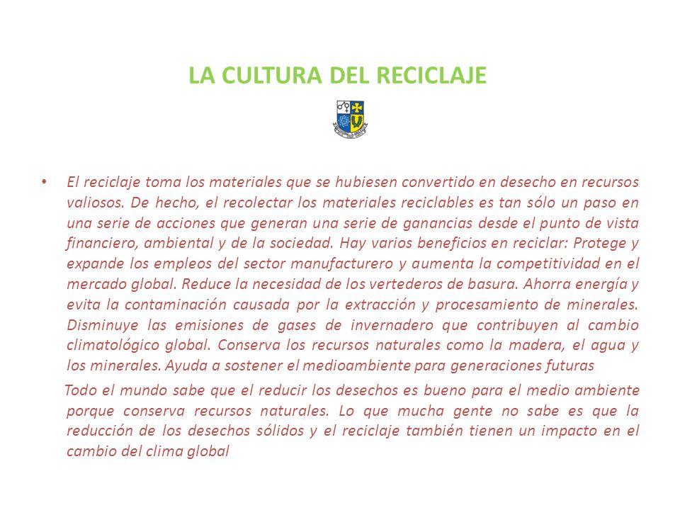 LA CULTURA DEL RECICLAJE El reciclaje toma los materiales que se hubiesen convertido en desecho en recursos valiosos. De hecho, el recolectar los mate