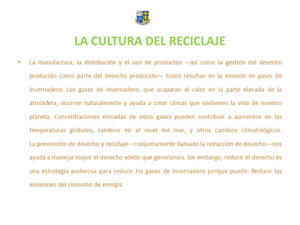 LA CULTURA DEL RECICLAJE La manufactura, la distribución y el uso de productos así como la gestión del desecho producido como parte del desecho produc