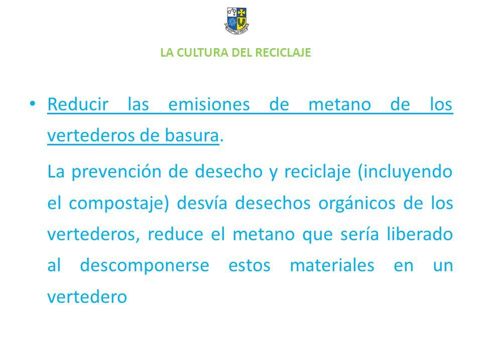LA CULTURA DEL RECICLAJE Reducir las emisiones de metano de los vertederos de basura. La prevención de desecho y reciclaje (incluyendo el compostaje)