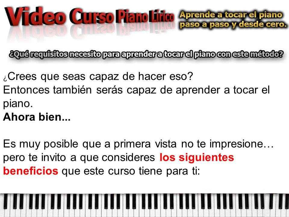 ¿ Crees que seas capaz de hacer eso.Entonces también serás capaz de aprender a tocar el piano.