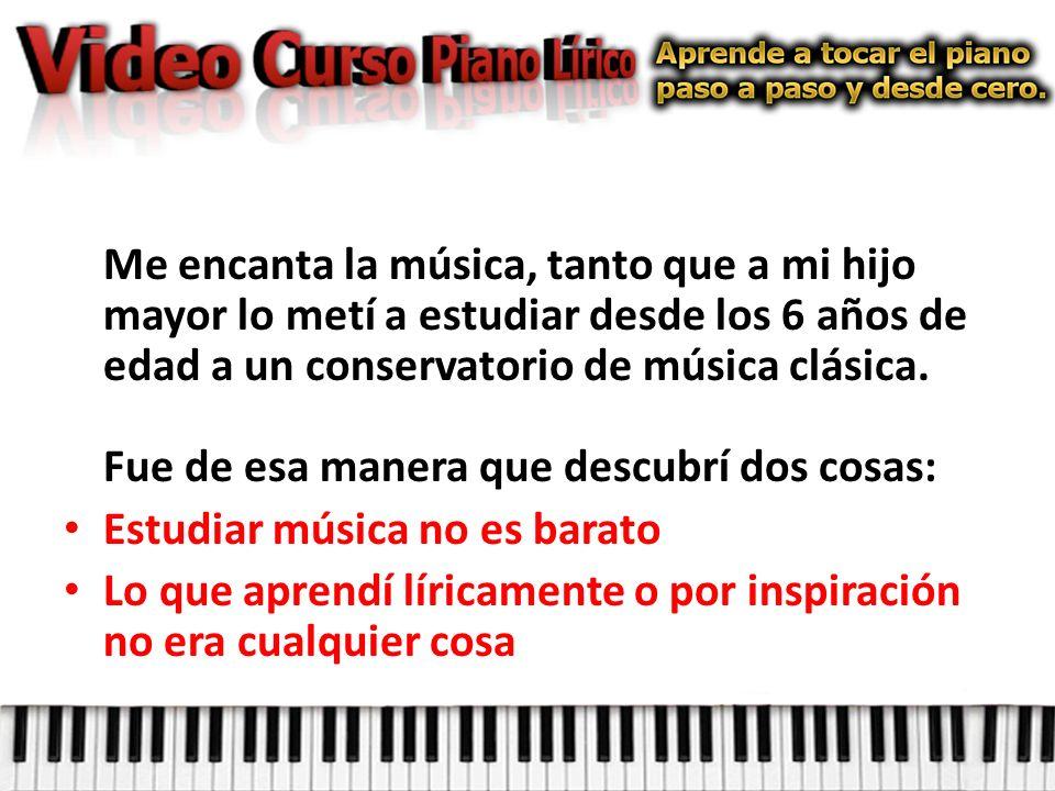 Me encanta la música, tanto que a mi hijo mayor lo metí a estudiar desde los 6 años de edad a un conservatorio de música clásica.