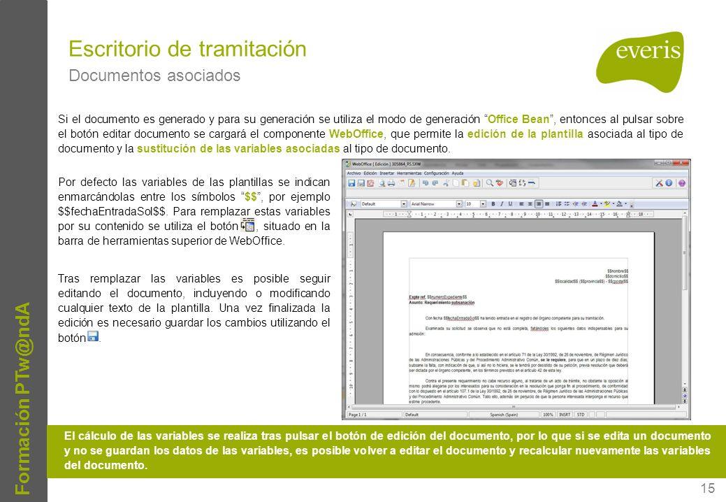 15 Formación PTw@ndA Escritorio de tramitación Documentos asociados Si el documento es generado y para su generación se utiliza el modo de generación Office Bean, entonces al pulsar sobre el botón editar documento se cargará el componente WebOffice, que permite la edición de la plantilla asociada al tipo de documento y la sustitución de las variables asociadas al tipo de documento.