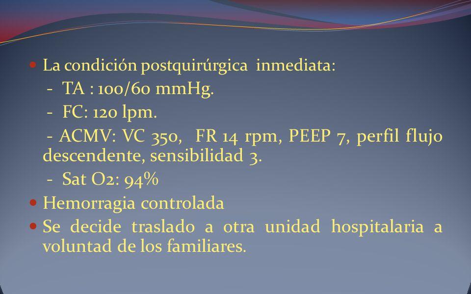 La condición postquirúrgica inmediata: - TA : 100/60 mmHg. - FC: 120 lpm. - ACMV: VC 350, FR 14 rpm, PEEP 7, perfil flujo descendente, sensibilidad 3.