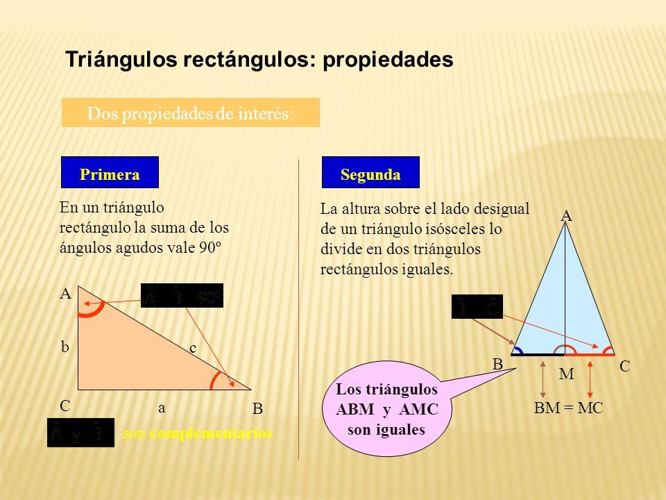 Triángulos rectángulos: propiedades Dos propiedades de interés: Primera En un triángulo rectángulo la suma de los ángulos agudos vale 90º C B A a c b son complementarios Segunda La altura sobre el lado desigual de un triángulo isósceles lo divide en dos triángulos rectángulos iguales.