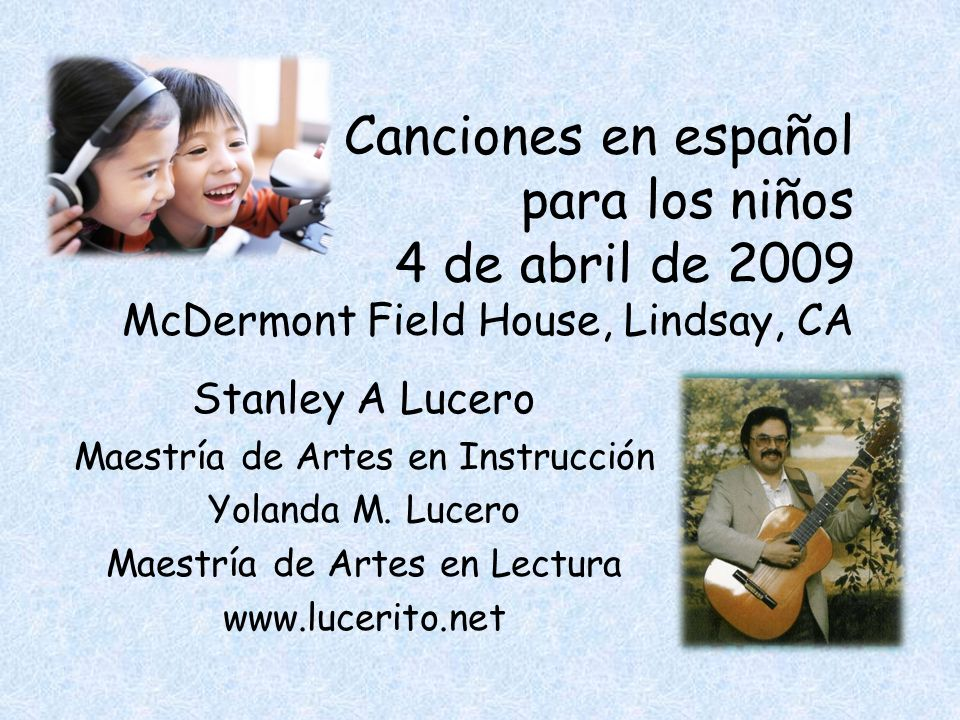 Canciones en español para los niños 4 de abril de 2009 McDermont Field House, Lindsay, CA Stanley A Lucero Maestría de Artes en Instrucción Yolanda M.