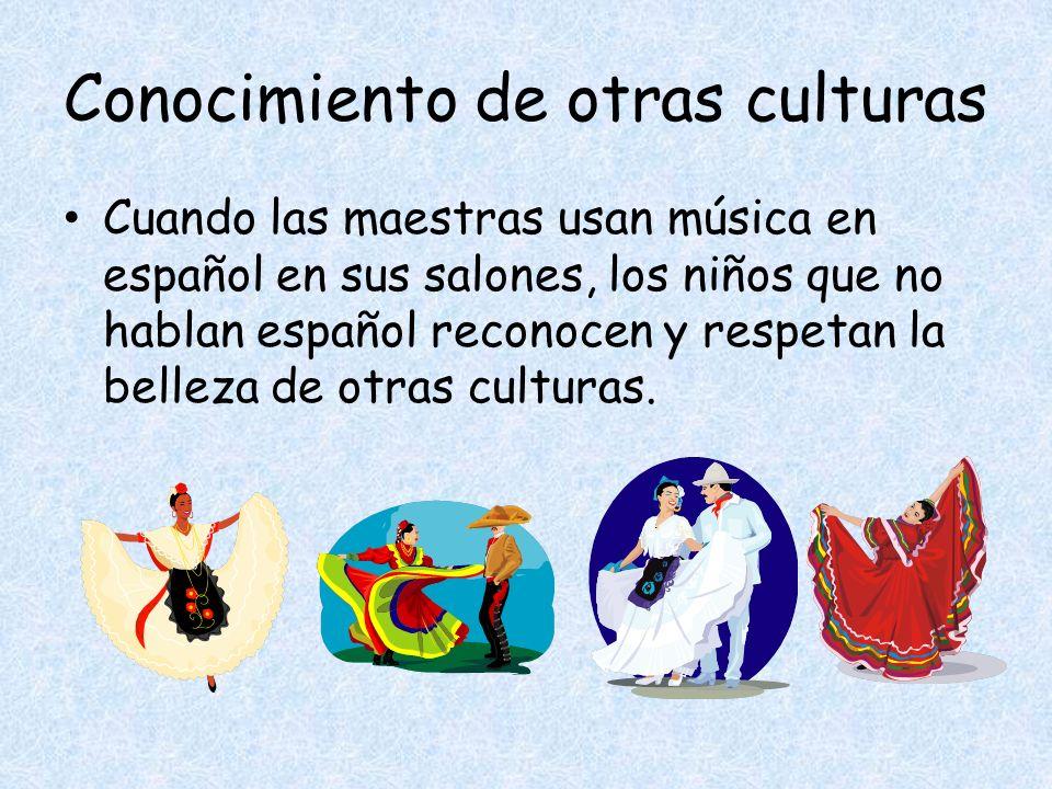 Conocimiento de otras culturas Cuando las maestras usan música en español en sus salones, los niños que no hablan español reconocen y respetan la belleza de otras culturas.