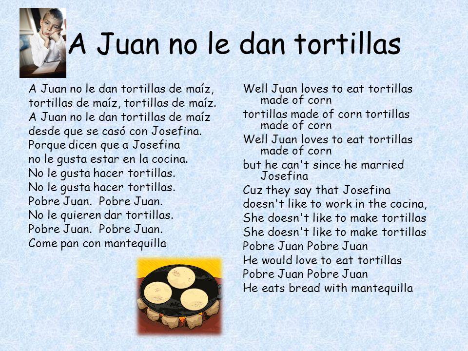 A Juan no le dan tortillas A Juan no le dan tortillas de maíz, tortillas de maíz, tortillas de maíz.