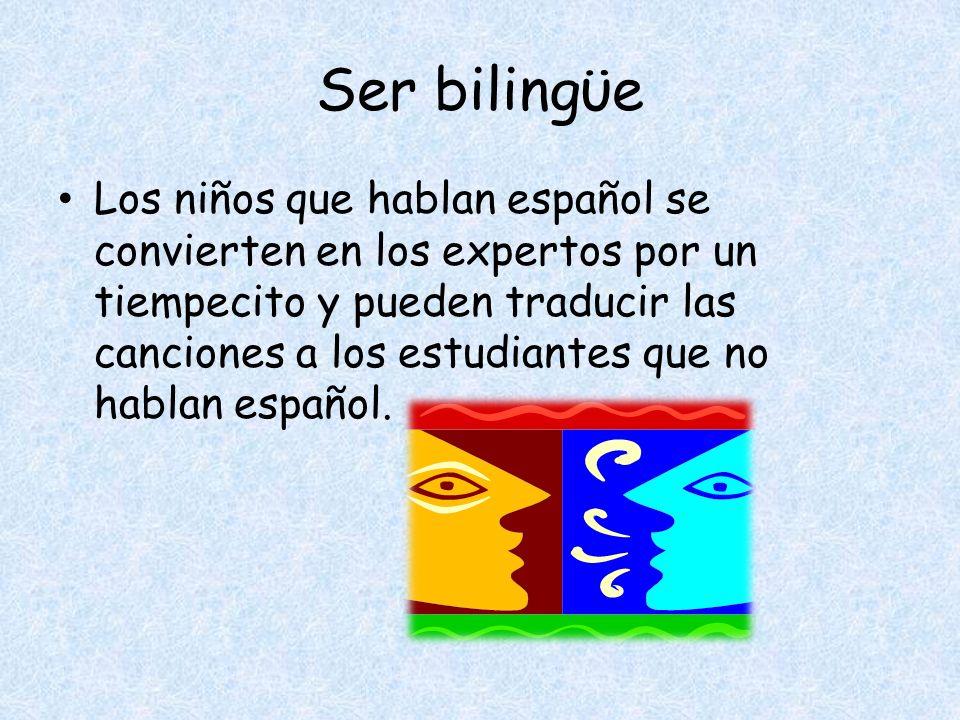 Ser bilingϋe Los niños que hablan español se convierten en los expertos por un tiempecito y pueden traducir las canciones a los estudiantes que no hablan español.