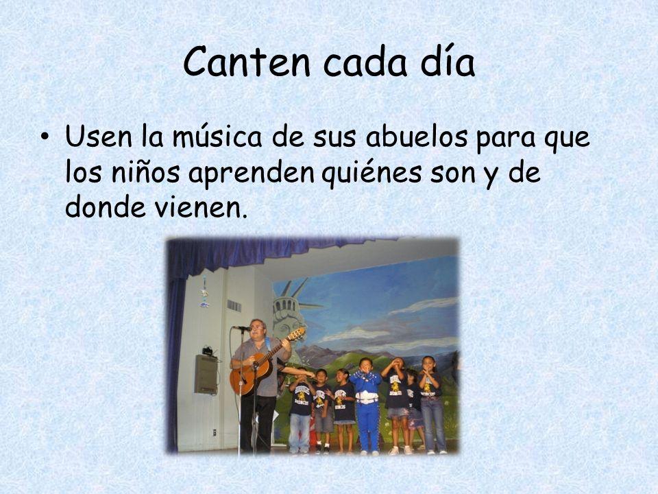 Canten cada día Usen la música de sus abuelos para que los niños aprenden quiénes son y de donde vienen.