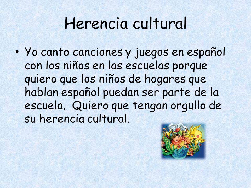 Herencia cultural Yo canto canciones y juegos en español con los niños en las escuelas porque quiero que los niños de hogares que hablan español puedan ser parte de la escuela.