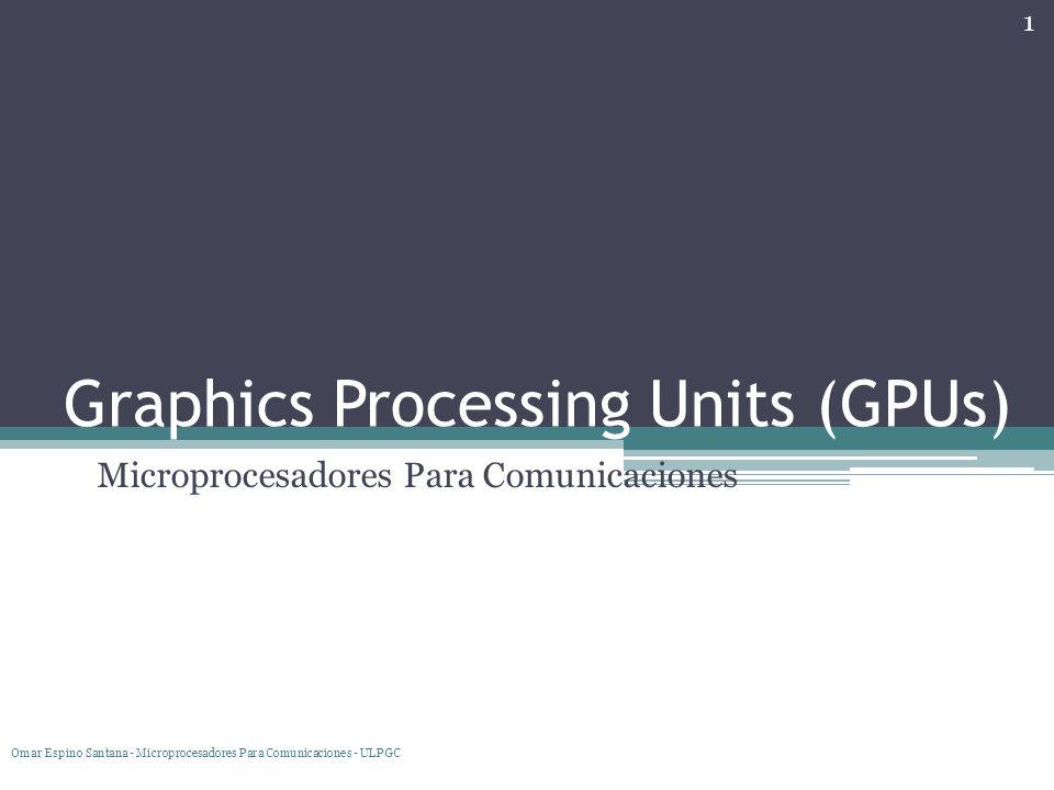 Índice Introducción Historia Pipeline Gráfico Vertex Shading Geometry Shading Rasterization Pixel Shading Arquitectura Programación de la GPU GPGPU Nvidia AMD Benchmarks Omar Espino Santana - Microprocesadores Para Comunicaciones - ULPGC 2