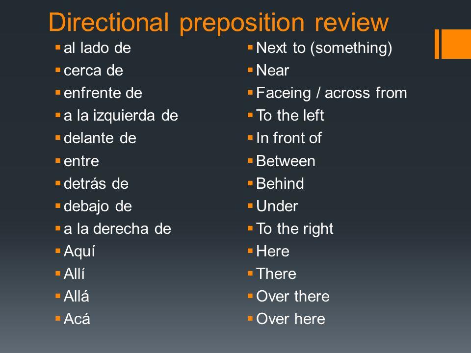 Directional preposition review al lado de cerca de enfrente de a la izquierda de delante de entre detrás de debajo de a la derecha de Aquí Allí Allá A
