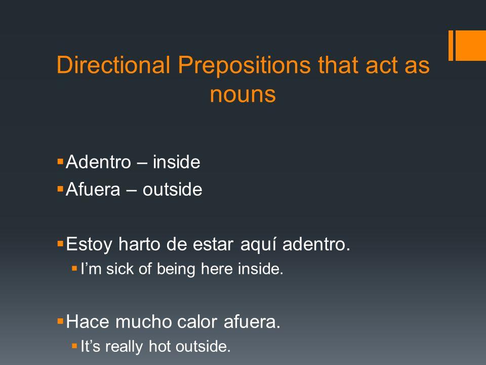 Directional Prepositions that act as nouns Adentro – inside Afuera – outside Estoy harto de estar aquí adentro. Im sick of being here inside. Hace muc