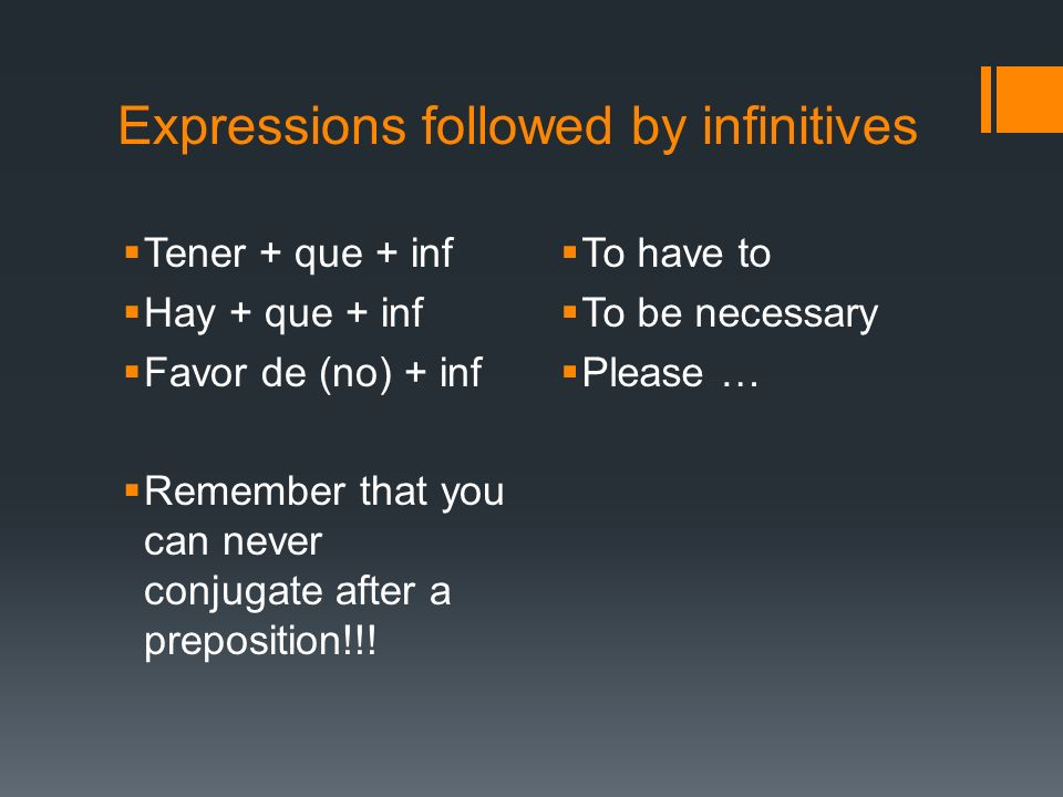 Expressions followed by infinitives Tener + que + inf Hay + que + inf Favor de (no) + inf Remember that you can never conjugate after a preposition!!!