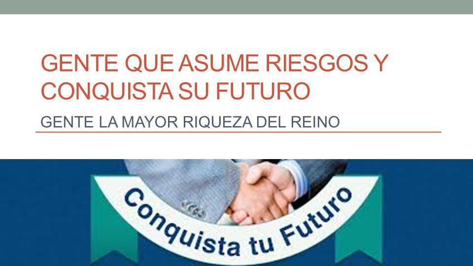 GENTE QUE ASUME RIESGOS Y CONQUISTA SU FUTURO GENTE LA MAYOR RIQUEZA DEL REINO