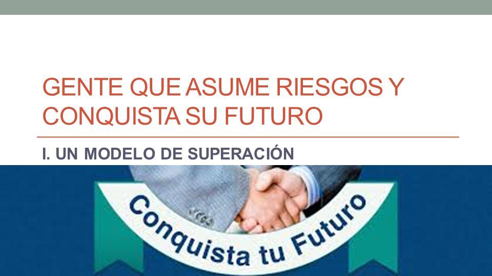 GENTE QUE ASUME RIESGOS Y CONQUISTA SU FUTURO I. UN MODELO DE SUPERACIÓN