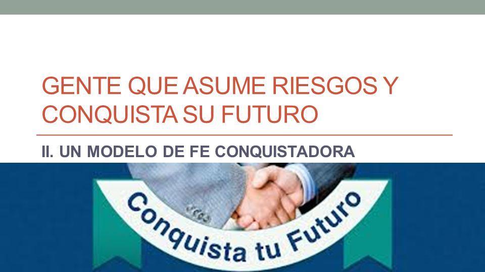 GENTE QUE ASUME RIESGOS Y CONQUISTA SU FUTURO II. UN MODELO DE FE CONQUISTADORA