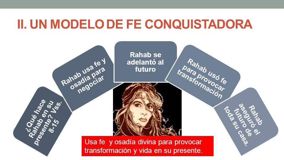 ¿Qué hace Rahab en su presente? Vss. 8-15 Rahab usa fe y osadía para negociar Rahab se adelantó al futuro Rahab usó fe para provocar transformación Ra
