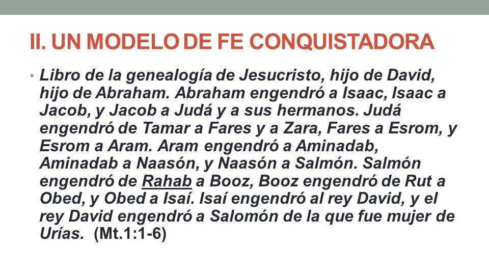 II. UN MODELO DE FE CONQUISTADORA Libro de la genealogía de Jesucristo, hijo de David, hijo de Abraham. Abraham engendró a Isaac, Isaac a Jacob, y Jac