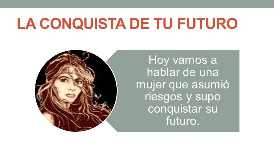 LA CONQUISTA DE TU FUTURO Hoy vamos a hablar de una mujer que asumió riesgos y supo conquistar su futuro.