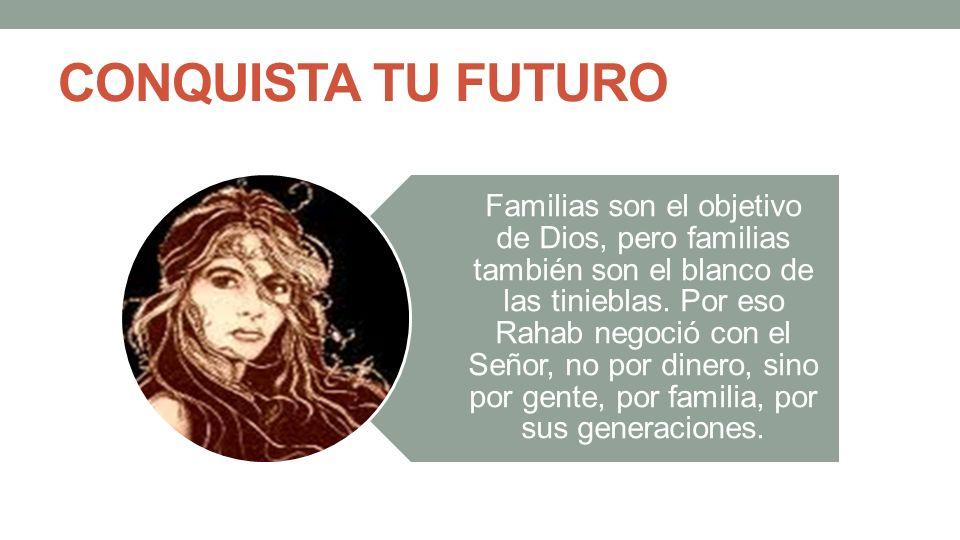 CONQUISTA TU FUTURO Familias son el objetivo de Dios, pero familias también son el blanco de las tinieblas. Por eso Rahab negoció con el Señor, no por