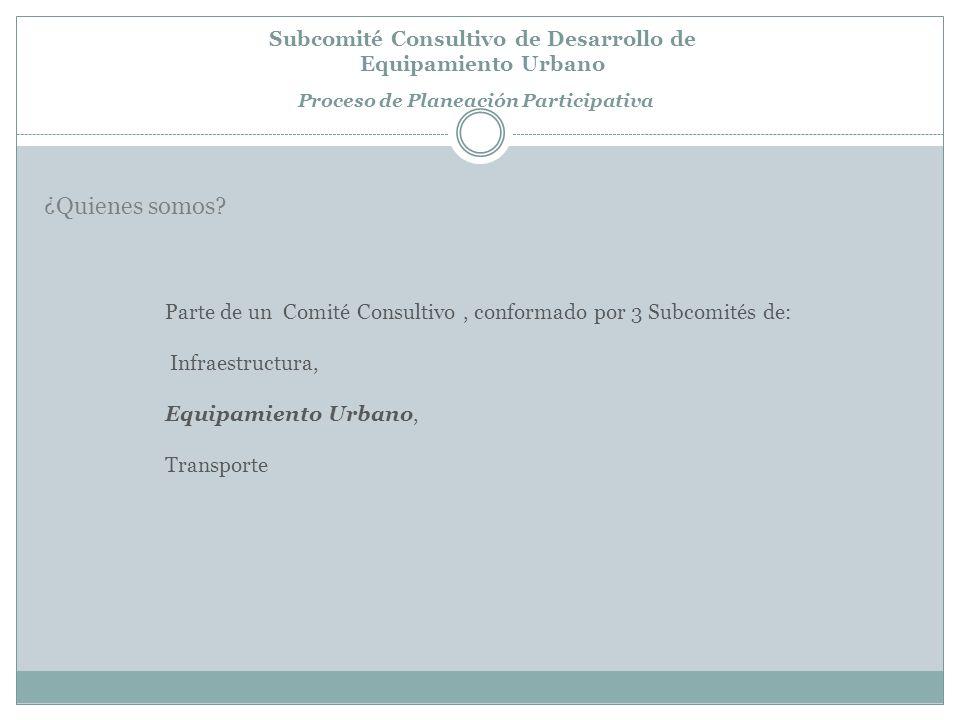 Subcomité Consultivo de Desarrollo de Equipamiento Urbano Proceso de Planeación Participativa Parte de un Comité Consultivo, conformado por 3 Subcomités de: Infraestructura, Equipamiento Urbano, Transporte ¿Quienes somos