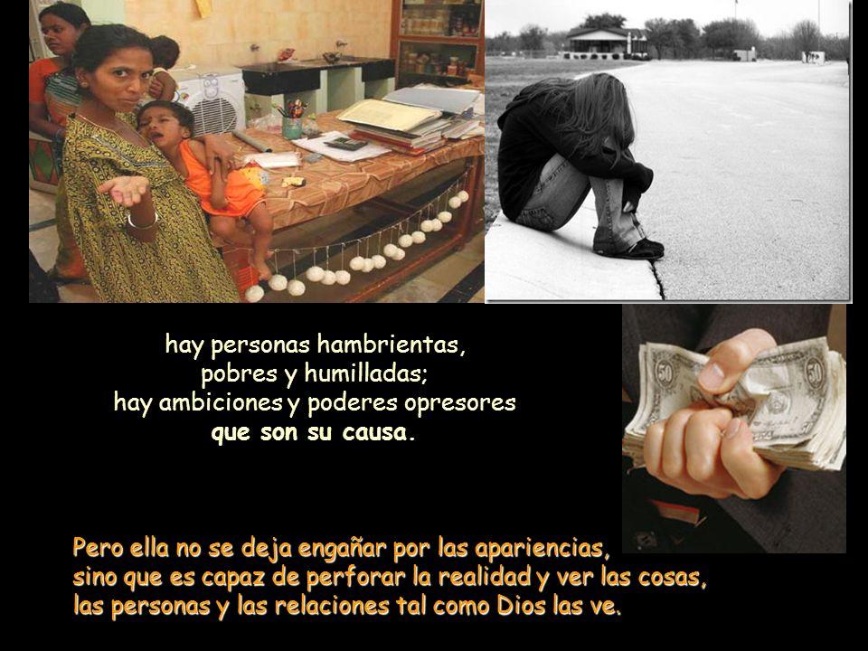 hay personas hambrientas, pobres y humilladas; hay ambiciones y poderes opresores que son su causa.
