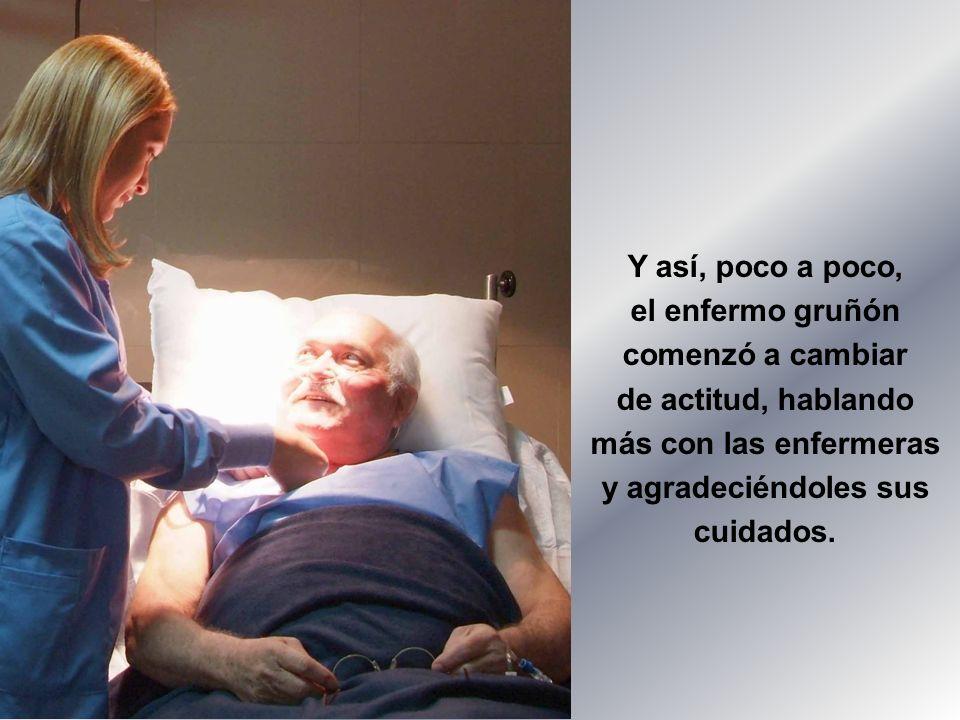 Y así, poco a poco, el enfermo gruñón comenzó a cambiar de actitud, hablando más con las enfermeras y agradeciéndoles sus cuidados.