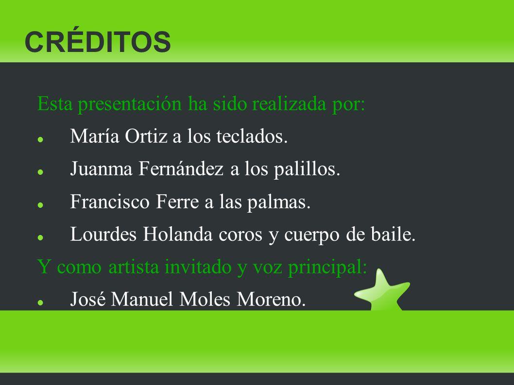 CRÉDITOS Esta presentación ha sido realizada por: María Ortiz a los teclados. Juanma Fernández a los palillos. Francisco Ferre a las palmas. Lourdes H