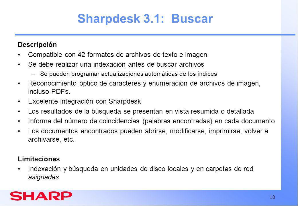 10 Sharpdesk 3.1: Buscar Descripción Compatible con 42 formatos de archivos de texto e imagen Se debe realizar una indexación antes de buscar archivos –Se pueden programar actualizaciones automáticas de los índices Reconocimiento óptico de caracteres y enumeración de archivos de imagen, incluso PDFs.