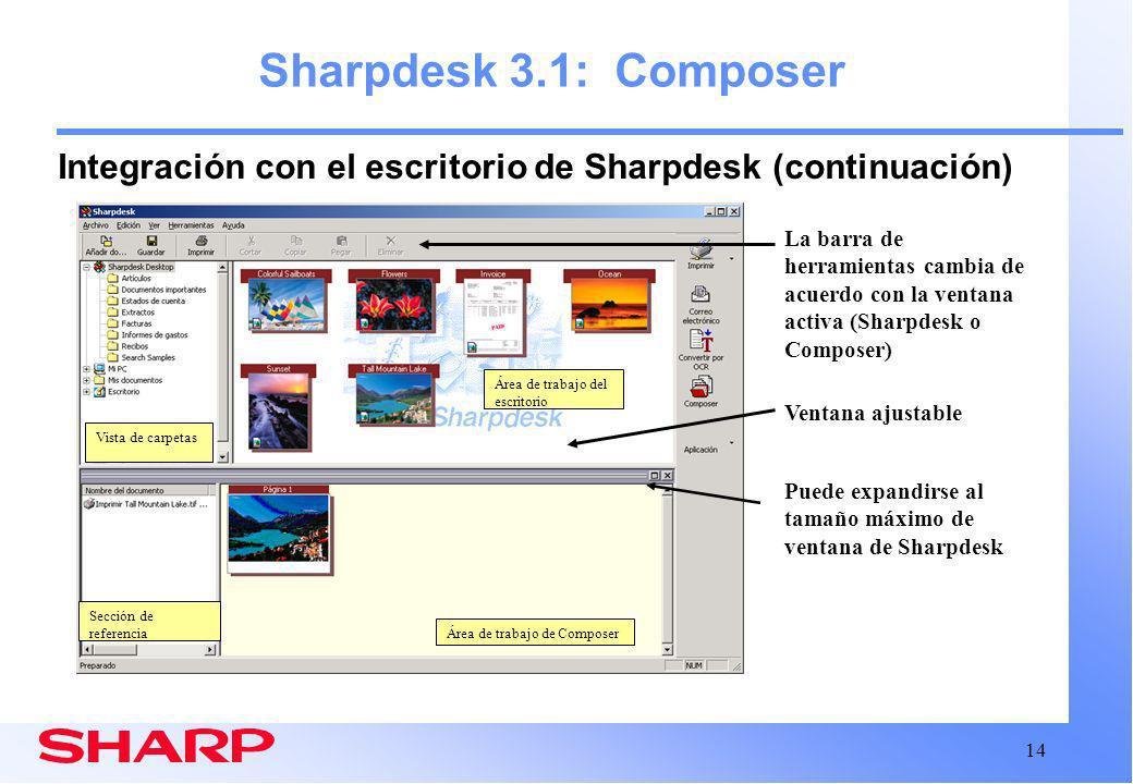 14 Área de trabajo de Composer Sharpdesk 3.1: Composer Integración con el escritorio de Sharpdesk (continuación) Puede expandirse al tamaño máximo de ventana de Sharpdesk La barra de herramientas cambia de acuerdo con la ventana activa (Sharpdesk o Composer) Ventana ajustable Área de trabajo del escritorio Vista de carpetas Sección de referencia