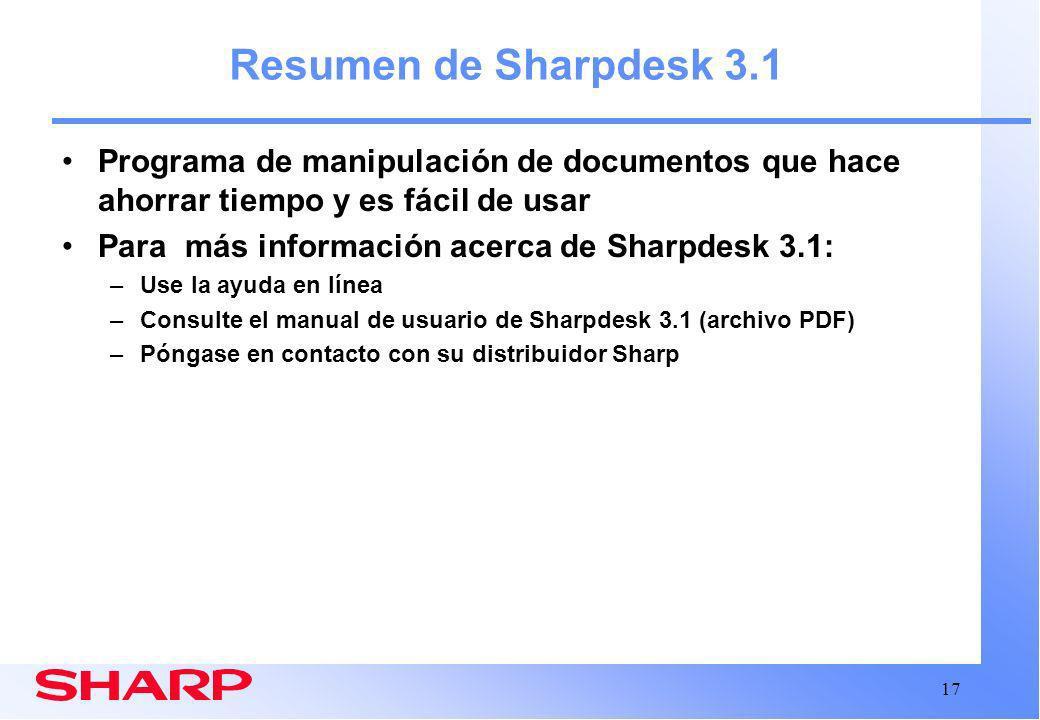17 Resumen de Sharpdesk 3.1 Programa de manipulación de documentos que hace ahorrar tiempo y es fácil de usar Para más información acerca de Sharpdesk 3.1: –Use la ayuda en línea –Consulte el manual de usuario de Sharpdesk 3.1 (archivo PDF) –Póngase en contacto con su distribuidor Sharp