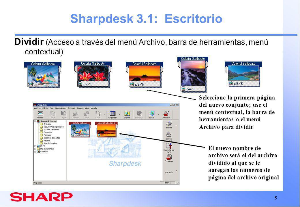 5 Sharpdesk 3.1: Escritorio Dividir (Acceso a través del menú Archivo, barra de herramientas, menú contextual) El nuevo nombre de archivo será el del archivo dividido al que se le agregan los números de página del archivo original Seleccione la primera página del nuevo conjunto; use el menú contextual, la barra de herramientas o el menú Archivo para dividir