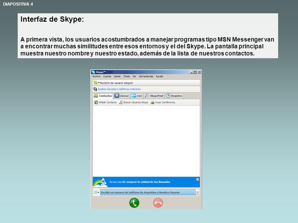 Interfaz de Skype: A primera vista, los usuarios acostumbrados a manejar programas tipo MSN Messenger van a encontrar muchas similitudes entre esos entornos y el del Skype.