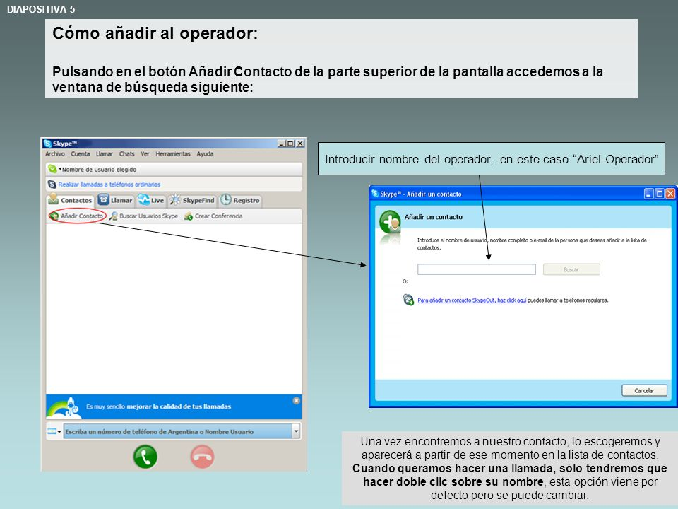 Cómo añadir al operador: Pulsando en el botón Añadir Contacto de la parte superior de la pantalla accedemos a la ventana de búsqueda siguiente: DIAPOSITIVA 5 Introducir nombre del operador, en este caso Ariel-Operador Una vez encontremos a nuestro contacto, lo escogeremos y aparecerá a partir de ese momento en la lista de contactos.