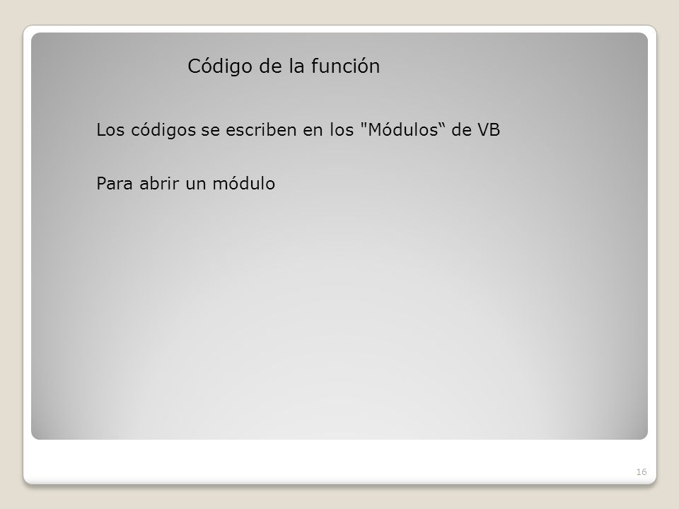 Código de la función 16 Los códigos se escriben en los Módulos de VB Para abrir un módulo